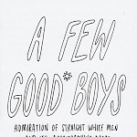 M. Sabine Rear - A Few Good Boys: Admiration of Straight White Men and Its Accompanying Dread